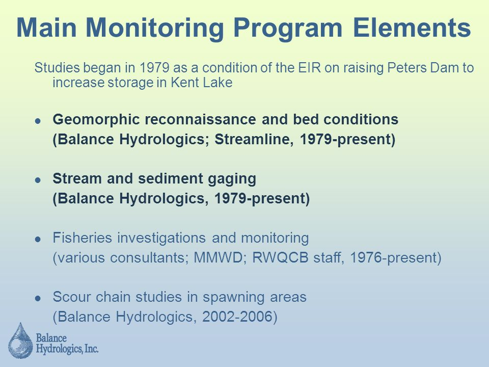 Main Monitoring Program Elements Studies began in 1979 as a condition of the EIR on raising Peters Dam to increase storage in Kent Lake Geomorphic reconnaissance and bed conditions (Balance Hydrologics; Streamline, 1979-present) Stream and sediment gaging (Balance Hydrologics, 1979-present) Fisheries investigations and monitoring (various consultants; MMWD; RWQCB staff, 1976-present) Scour chain studies in spawning areas (Balance Hydrologics, )