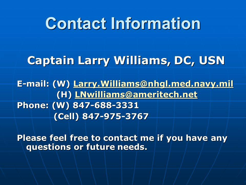 Contact Information Captain Larry Williams, DC, USN E-mail: (W) Larry.Williams@nhgl.med.navy.mil Larry.Williams@nhgl.med.navy.mil (H) LNwilliams@ameri