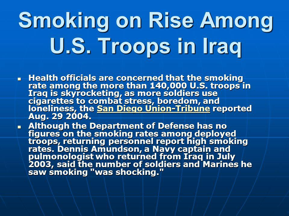 Smoking on Rise Among U.S. Troops in Iraq Health officials are concerned that the smoking rate among the more than 140,000 U.S. troops in Iraq is skyr