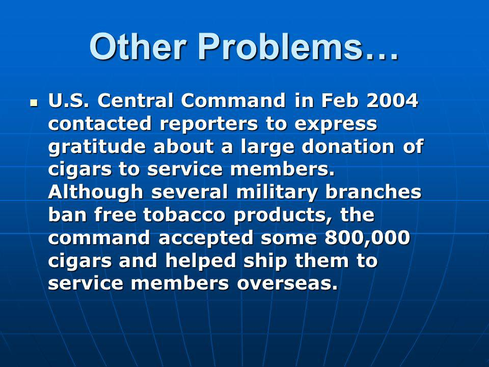 Other Problems… U.S. Central Command in Feb 2004 contacted reporters to express gratitude about a large donation of cigars to service members. Althoug