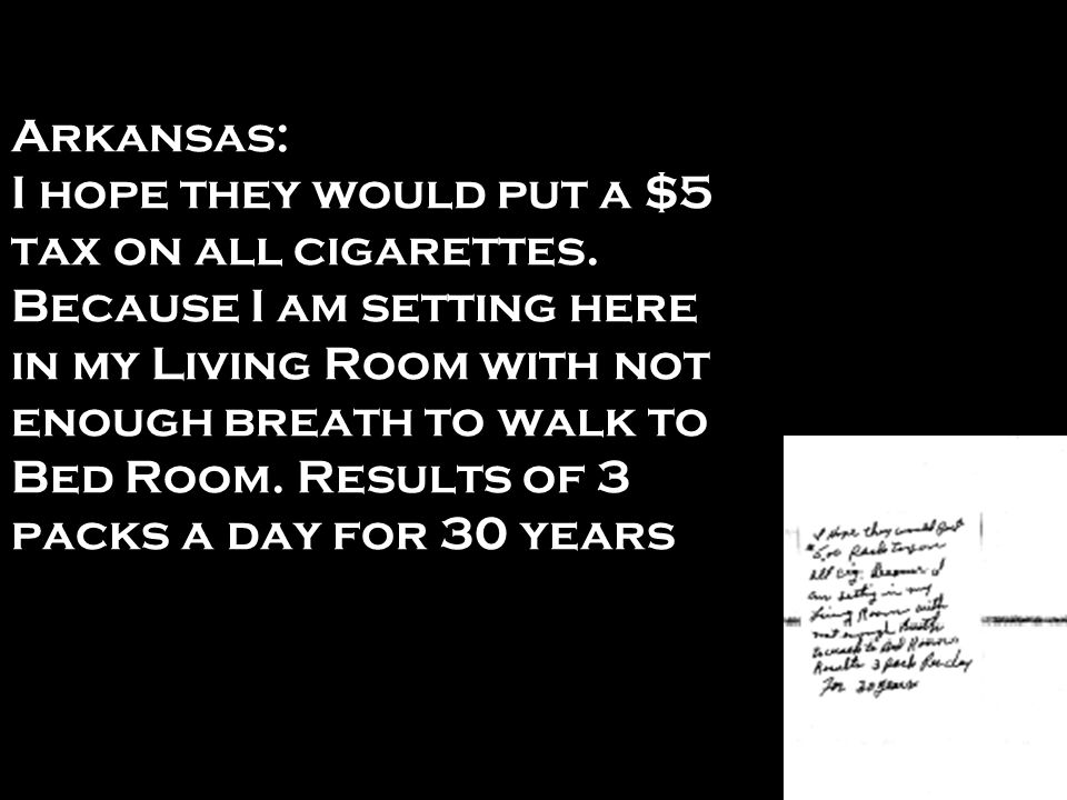 Arkansas: I hope they would put a $5 tax on all cigarettes. Because I am setting here in my Living Room with not enough breath to walk to Bed Room. Re