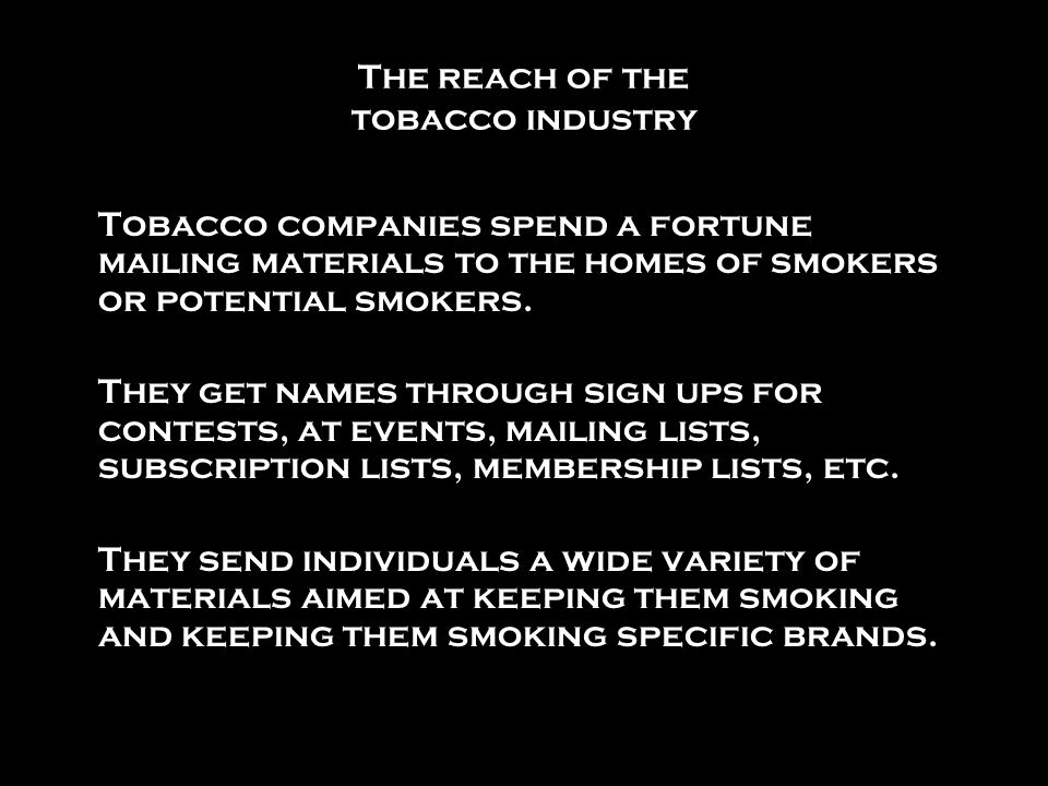 The reach of the tobacco industry Tobacco companies spend a fortune mailing materials to the homes of smokers or potential smokers. They get names thr
