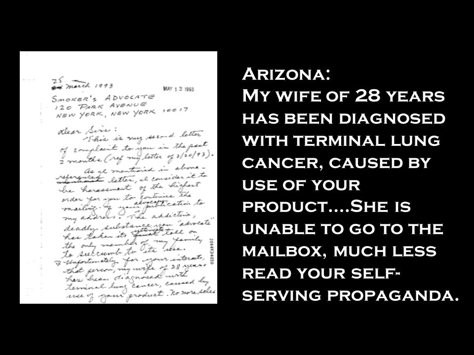 Arizona: My wife of 28 years has been diagnosed with terminal lung cancer, caused by use of your product….She is unable to go to the mailbox, much les