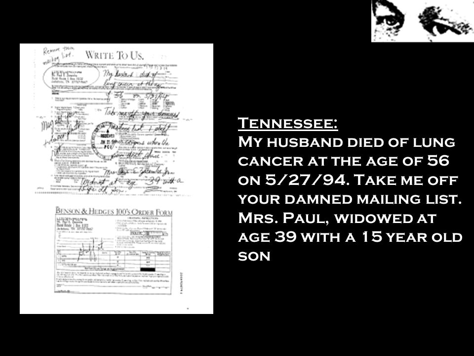 Tennessee: My husband died of lung cancer at the age of 56 on 5/27/94. Take me off your damned mailing list. Mrs. Paul, widowed at age 39 with a 15 ye