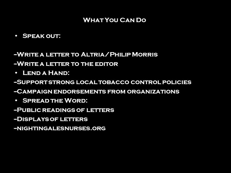 What You Can Do Speak out: --Write a letter to Altria/Philip Morris --Write a letter to the editor Lend a Hand: --Support strong local tobacco control