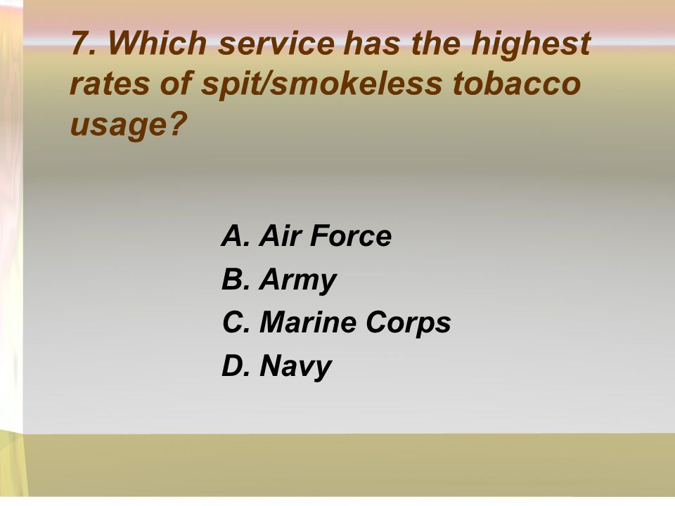 7. Which service has the highest rates of spit/smokeless tobacco usage? A. Air Force B. Army C. Marine Corps D. Navy