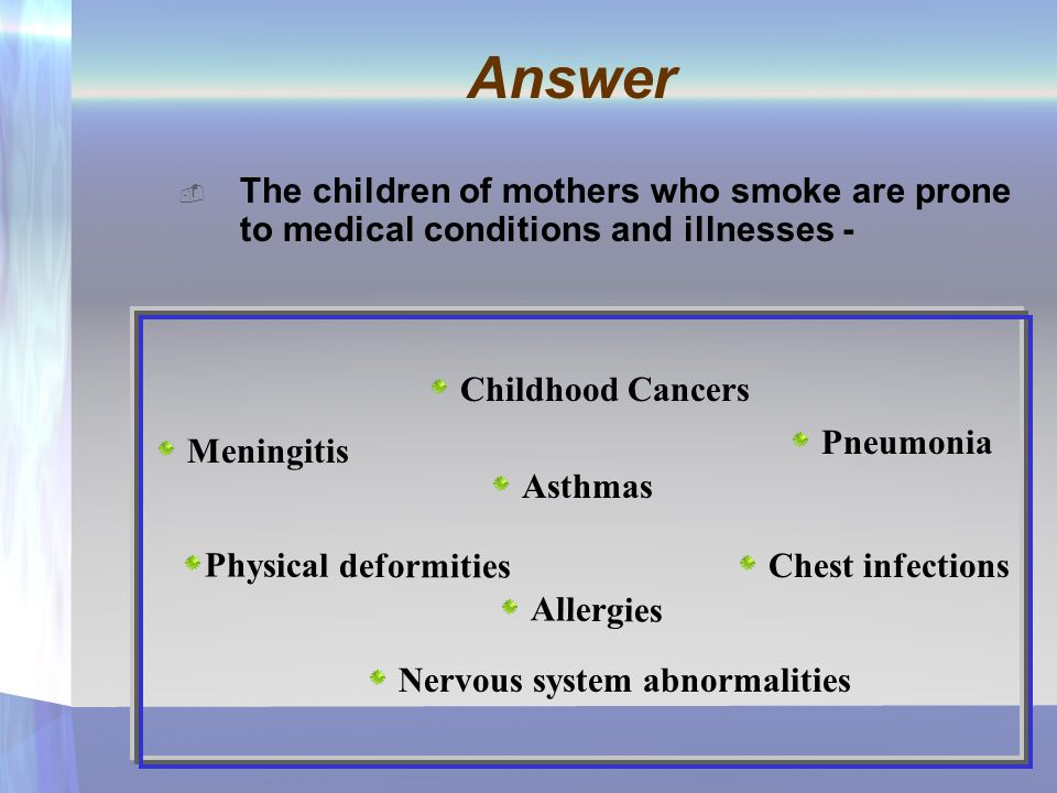 Answer The children of mothers who smoke are prone to medical conditions and illnesses - Meningitis Asthmas Physical deformities Pneumonia Allergies Chest infections Childhood Cancers Nervous system abnormalities