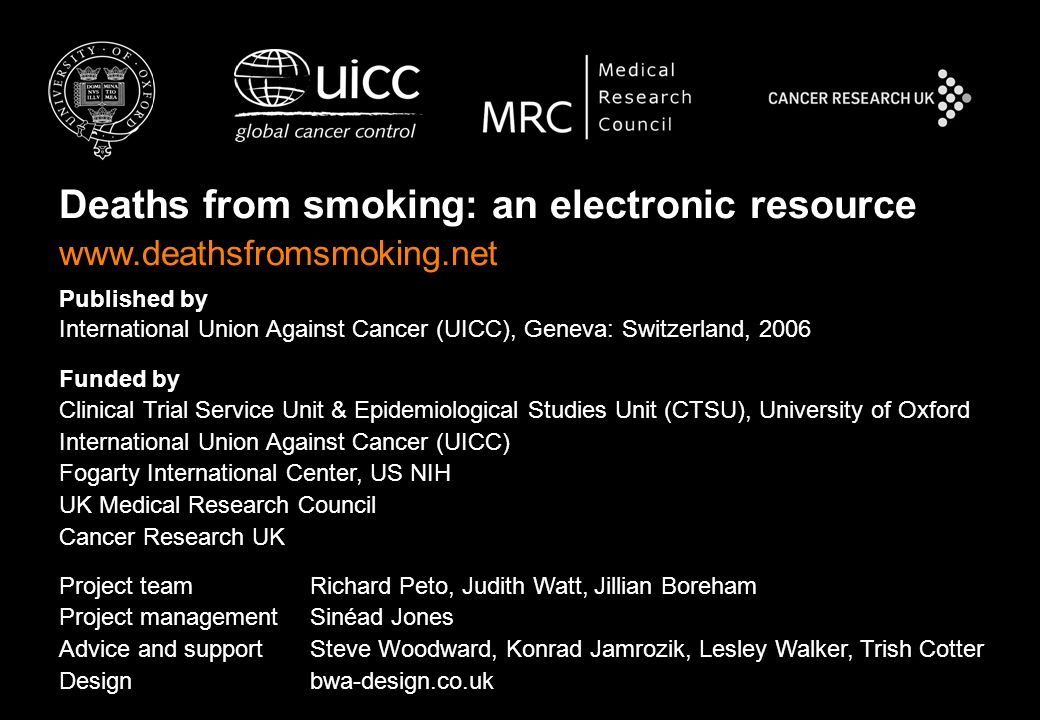 Deaths from smoking: an electronic resource www.deathsfromsmoking.net Published by International Union Against Cancer (UICC), Geneva: Switzerland, 2006 Funded by Clinical Trial Service Unit & Epidemiological Studies Unit (CTSU), University of Oxford International Union Against Cancer (UICC) Fogarty International Center, US NIH UK Medical Research Council Cancer Research UK Project team Richard Peto, Judith Watt, Jillian Boreham Project managementSinéad Jones Advice and support Steve Woodward, Konrad Jamrozik, Lesley Walker, Trish Cotter Design bwa-design.co.uk