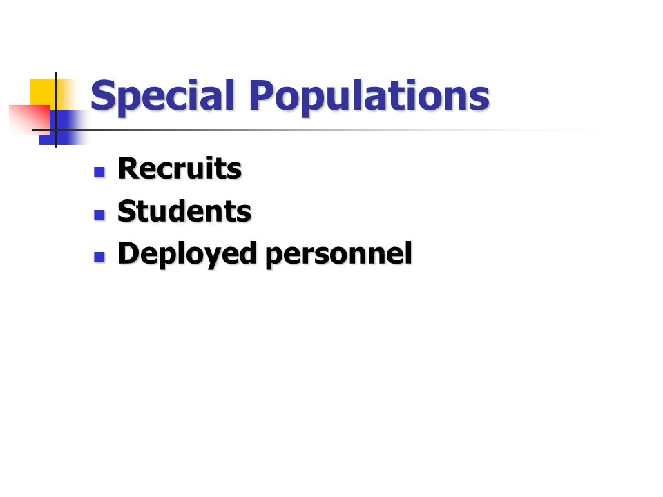 Special Populations Recruits Recruits Students Students Deployed personnel Deployed personnel