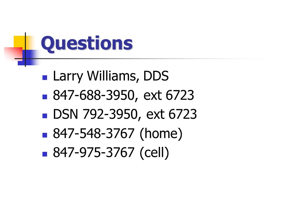 Questions Larry Williams, DDS , ext 6723 DSN , ext (home) (cell)