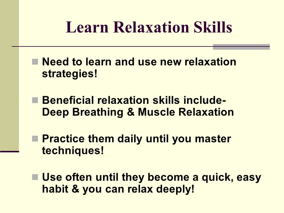 Learn Relaxation Skills Need to learn and use new relaxation strategies.