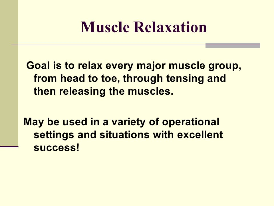 Muscle Relaxation Goal is to relax every major muscle group, from head to toe, through tensing and then releasing the muscles.