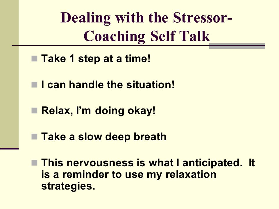 Dealing with the Stressor- Coaching Self Talk Take 1 step at a time.