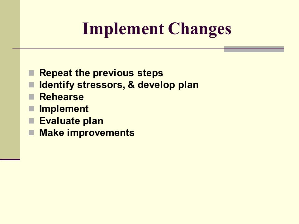 Implement Changes Repeat the previous steps Identify stressors, & develop plan Rehearse Implement Evaluate plan Make improvements