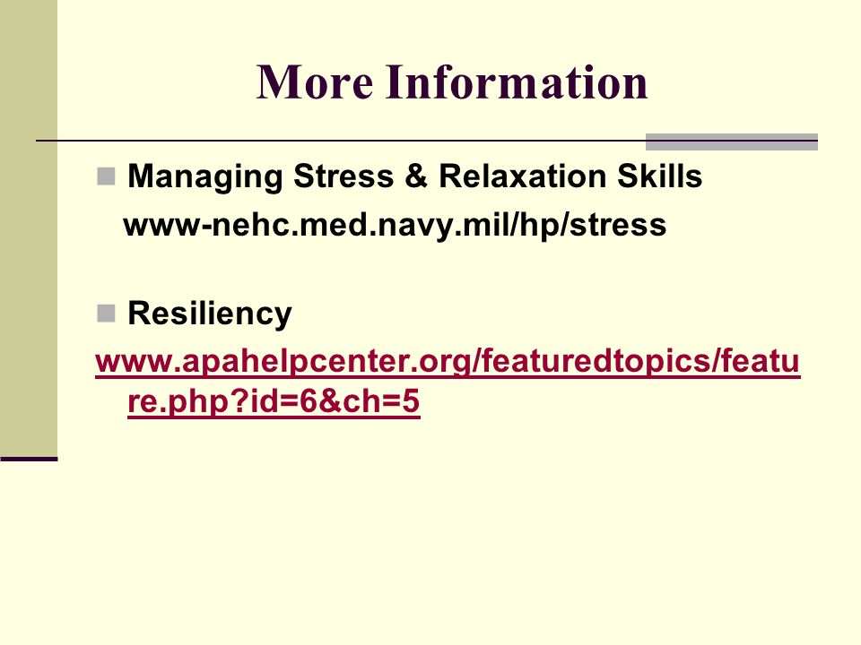 More Information Managing Stress & Relaxation Skills www-nehc.med.navy.mil/hp/stress Resiliency www.apahelpcenter.org/featuredtopics/featu re.php?id=6&ch=5