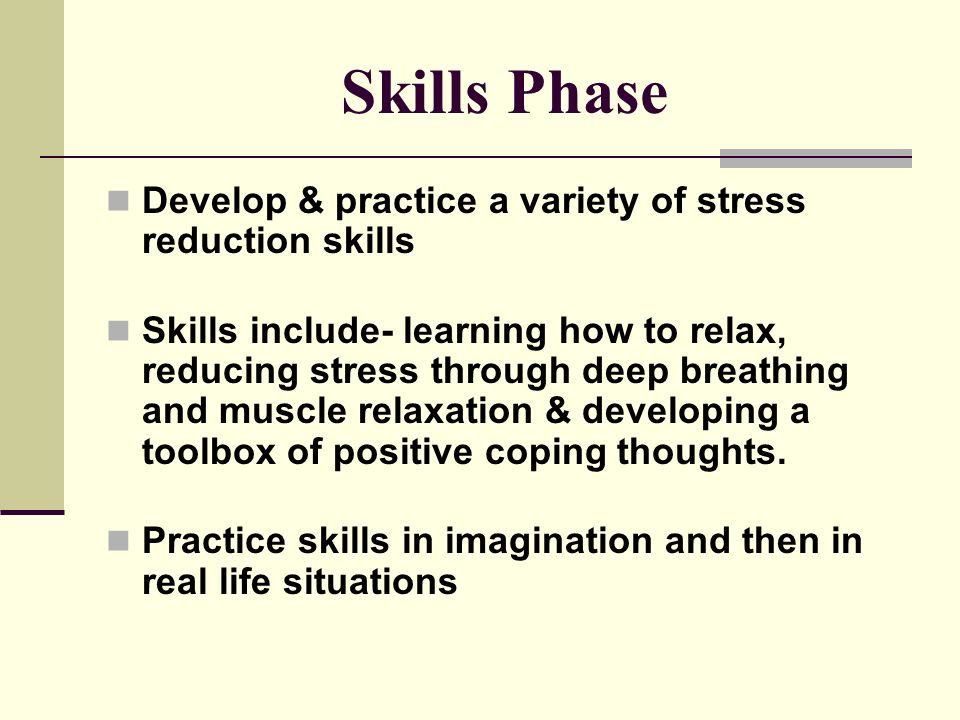 Rehearse from less to more difficult stressful situations Develop confidence to handle any situation.