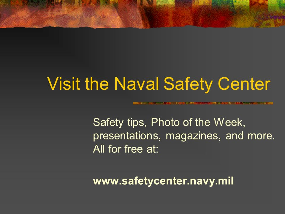 Visit the Naval Safety Center Safety tips, Photo of the Week, presentations, magazines, and more.