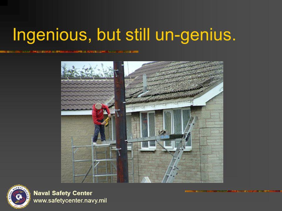Naval Safety Center www.safetycenter.navy.mil Ingenious, but still un-genius.