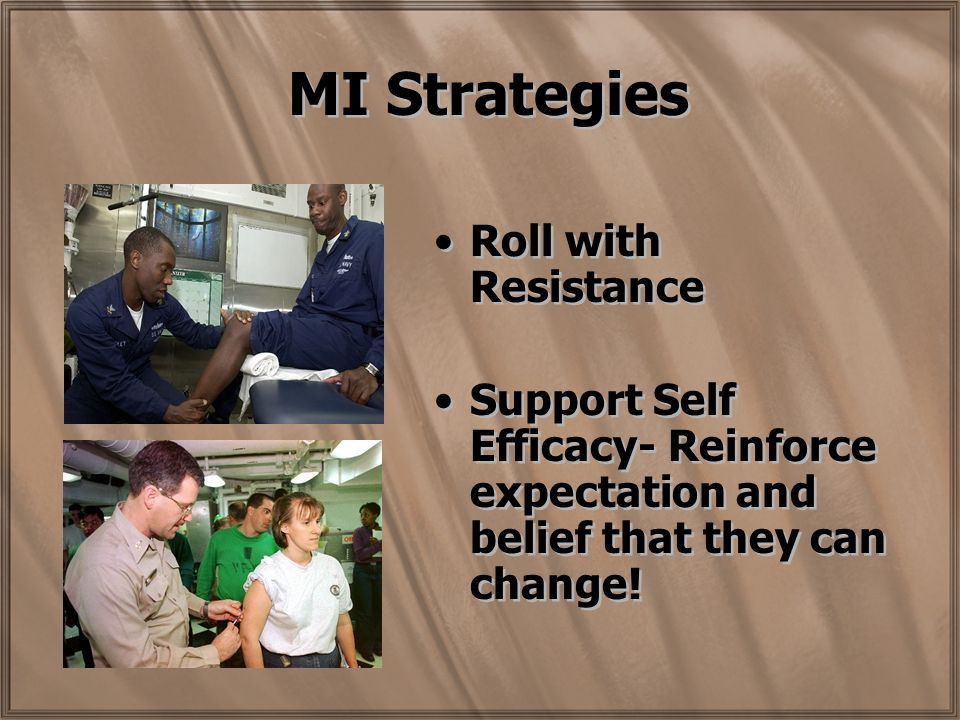 MI Strategies Roll with Resistance Support Self Efficacy- Reinforce expectation and belief that they can change.