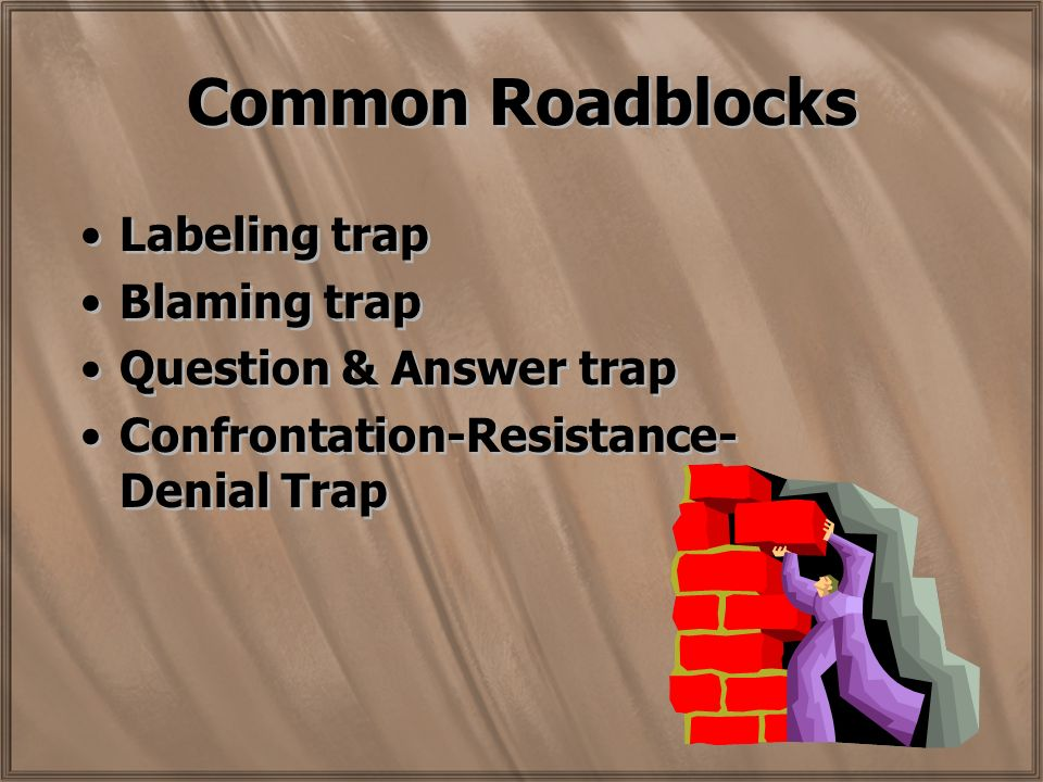 Common Roadblocks Labeling trap Blaming trap Question & Answer trap Confrontation-Resistance- Denial Trap Labeling trap Blaming trap Question & Answer trap Confrontation-Resistance- Denial Trap