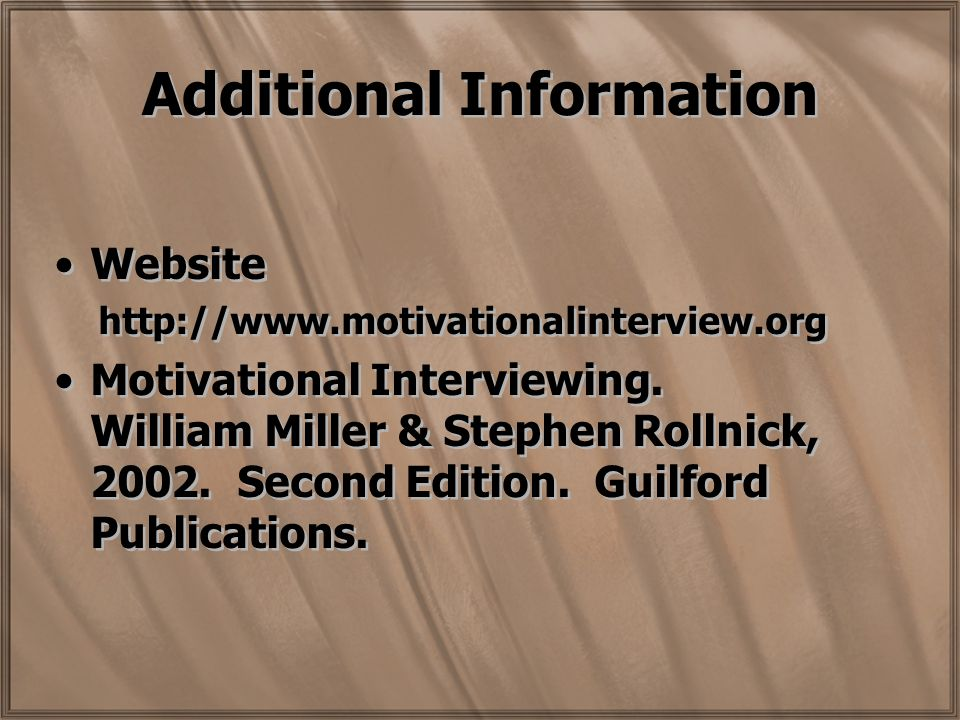 Additional Information Website http://www.motivationalinterview.org Motivational Interviewing.