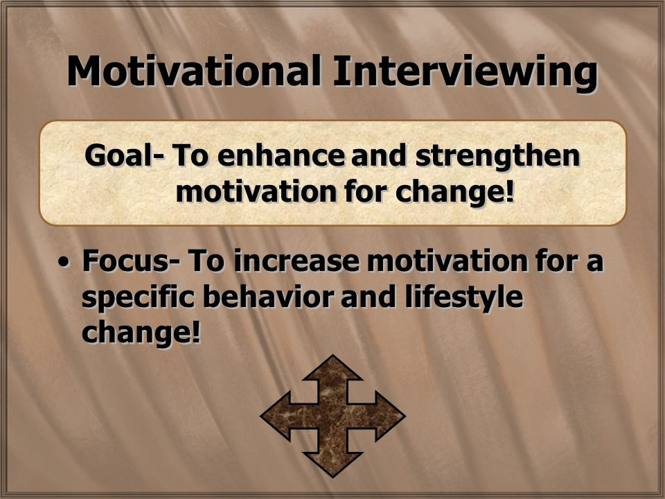 Motivational Interviewing Goal- To enhance and strengthen motivation for change.