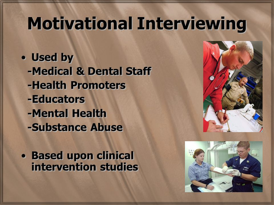 Motivational Interviewing Used by -Medical & Dental Staff -Health Promoters -Educators -Mental Health -Substance Abuse Based upon clinical intervention studies Used by -Medical & Dental Staff -Health Promoters -Educators -Mental Health -Substance Abuse Based upon clinical intervention studies