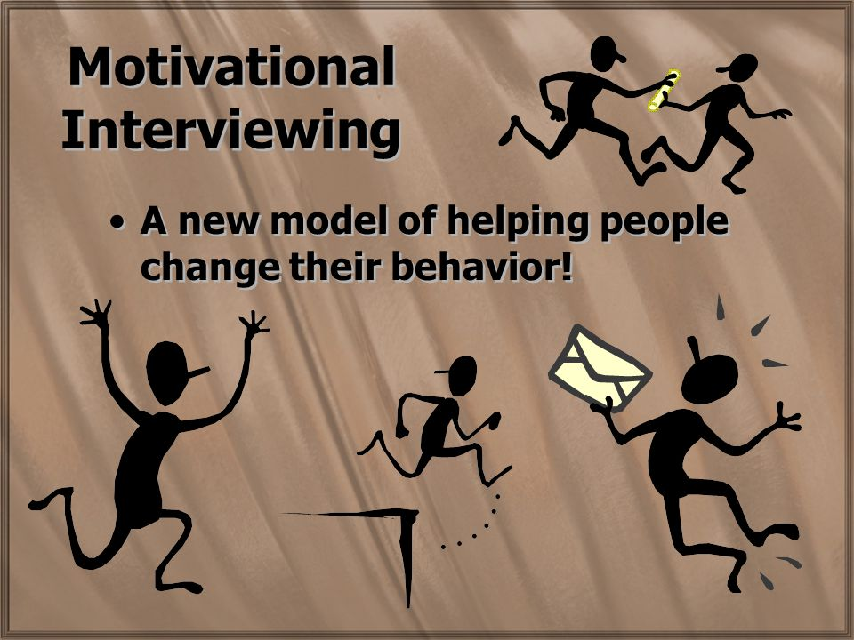 Motivational Interviewing A new model of helping people change their behavior!