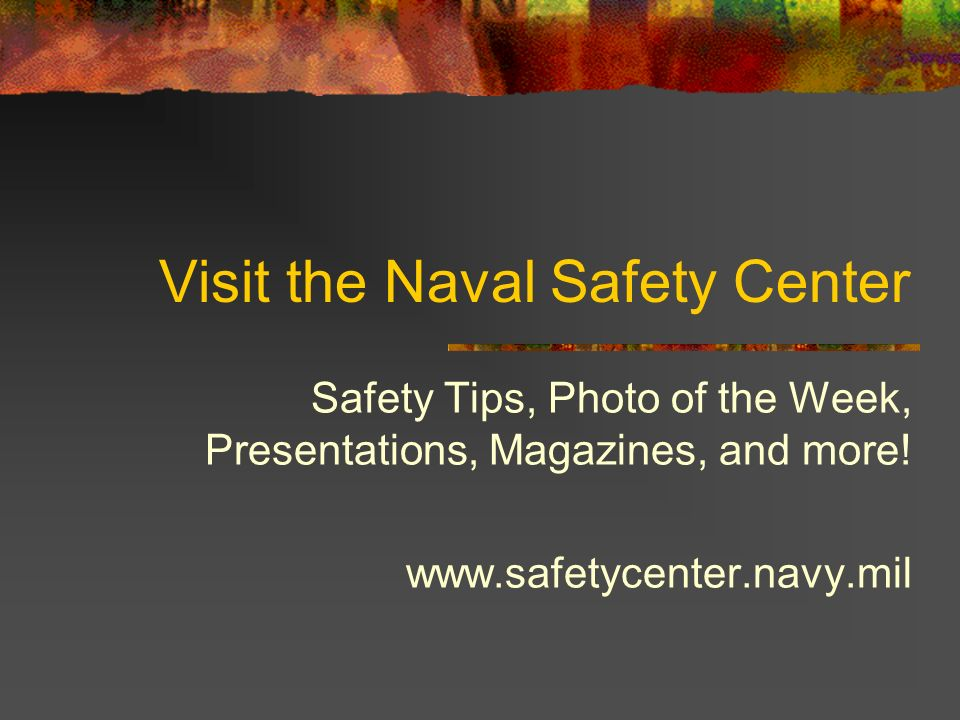 Visit the Naval Safety Center Safety Tips, Photo of the Week, Presentations, Magazines, and more! www.safetycenter.navy.mil
