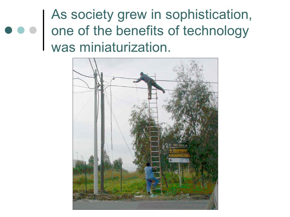 As society grew in sophistication, one of the benefits of technology was miniaturization.