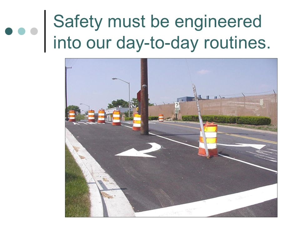 Safety must be engineered into our day-to-day routines.