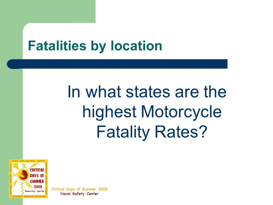 Critical Days of Summer 2008 Naval Safety Center Fatalities by location In what states are the highest Motorcycle Fatality Rates?