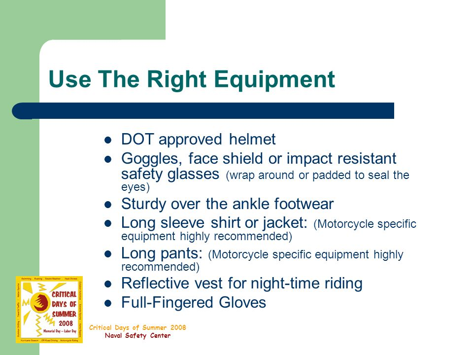 Critical Days of Summer 2008 Naval Safety Center Use The Right Equipment DOT approved helmet Goggles, face shield or impact resistant safety glasses (wrap around or padded to seal the eyes) Sturdy over the ankle footwear Long sleeve shirt or jacket: (Motorcycle specific equipment highly recommended) Long pants: (Motorcycle specific equipment highly recommended) Reflective vest for night-time riding Full-Fingered Gloves