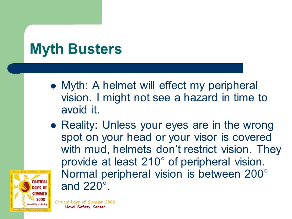 Critical Days of Summer 2008 Naval Safety Center Myth Busters Myth: A helmet will effect my peripheral vision.