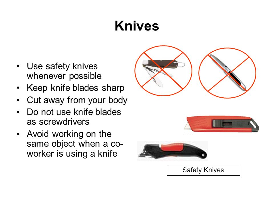 Knives Use safety knives whenever possible Keep knife blades sharp Cut away from your body Do not use knife blades as screwdrivers Avoid working on th
