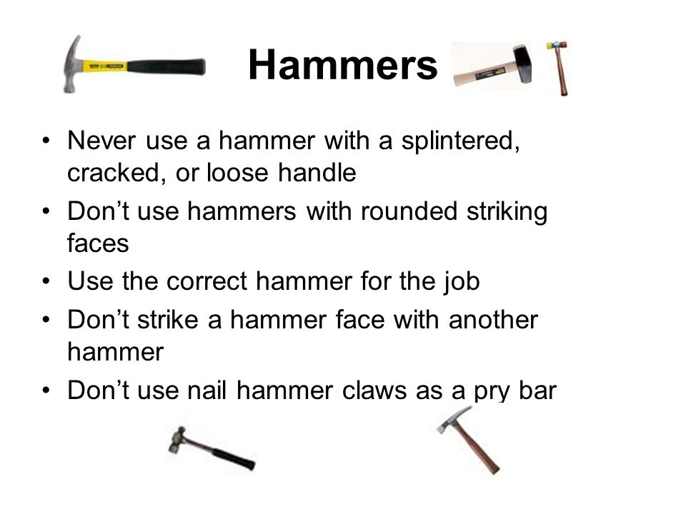 Hammers Never use a hammer with a splintered, cracked, or loose handle Dont use hammers with rounded striking faces Use the correct hammer for the job