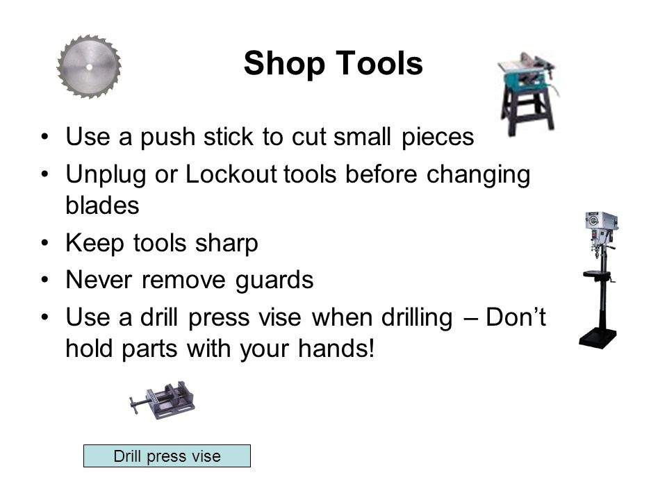 Shop Tools Use a push stick to cut small pieces Unplug or Lockout tools before changing blades Keep tools sharp Never remove guards Use a drill press