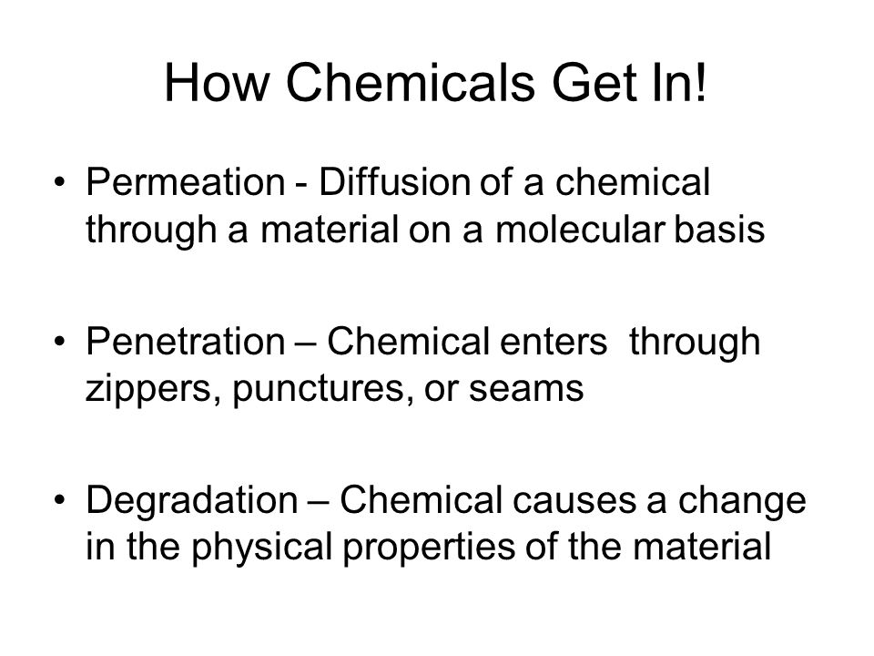 How Chemicals Get In! Permeation - Diffusion of a chemical through a material on a molecular basis Penetration – Chemical enters through zippers, punc