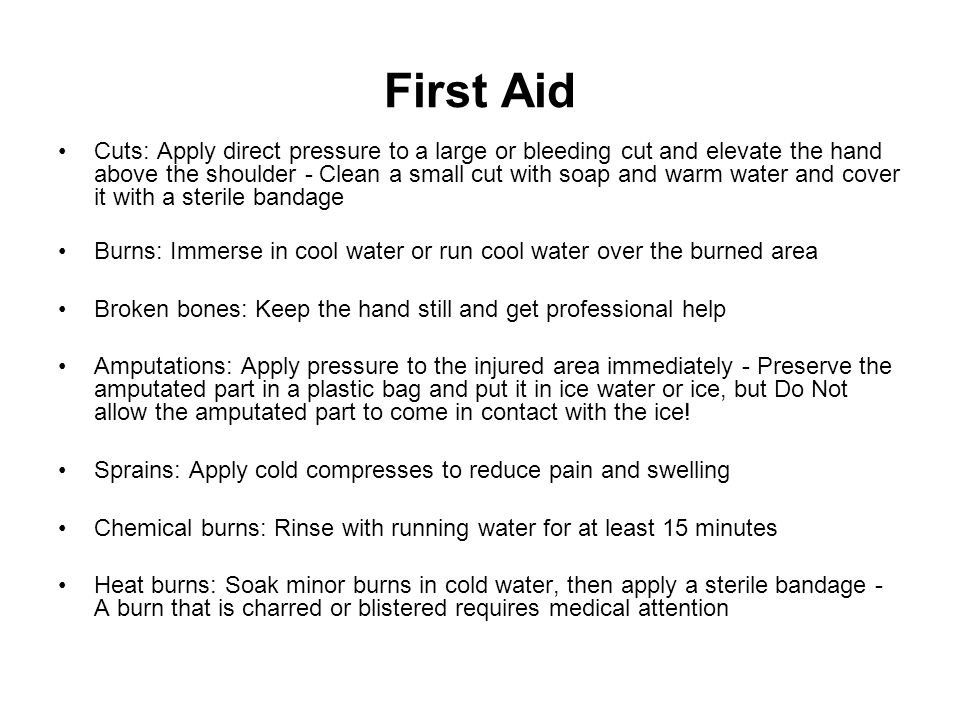 First Aid Cuts: Apply direct pressure to a large or bleeding cut and elevate the hand above the shoulder - Clean a small cut with soap and warm water