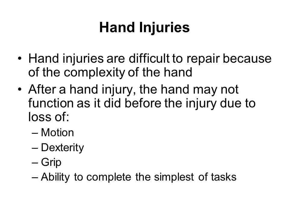 Hand Injuries To avoid hand injuries: –Know the hazards and dangers in the job to be done –Be aware of pinch points –Be aware of hot areas –Be aware of rotating or moving surfaces –Automated machinery may be controlled by remote control, or delayed timing devices that cause the machine to start automatically –Loose clothing and jewelry may be caught up in moving machinery –Never remove machine safeguards or operate machinery with safeguards removed