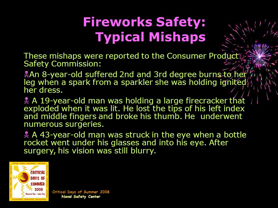 Critical Days of Summer 2008 Naval Safety Center Fireworks Safety: Typical Mishaps These mishaps were reported to the Consumer Product Safety Commission: N An 8-year-old suffered 2nd and 3rd degree burns to her leg when a spark from a sparkler she was holding ignited her dress.