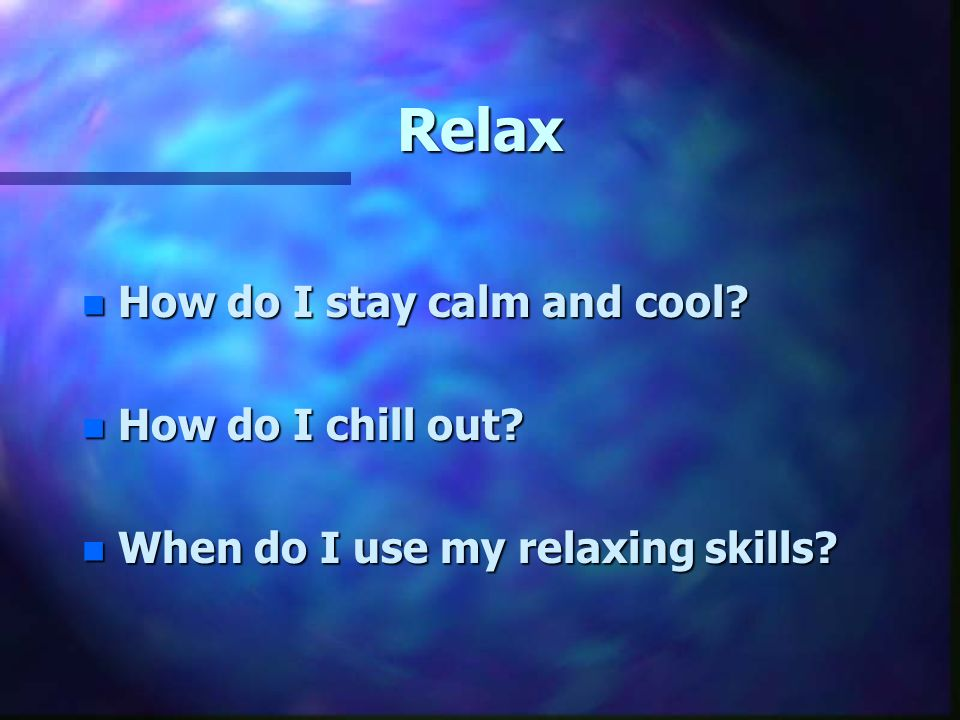 Relax n How do I stay calm and cool n How do I chill out n When do I use my relaxing skills