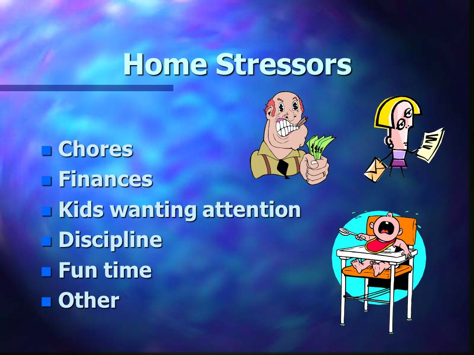Home Stressors n Chores n Finances n Kids wanting attention n Discipline n Fun time n Other