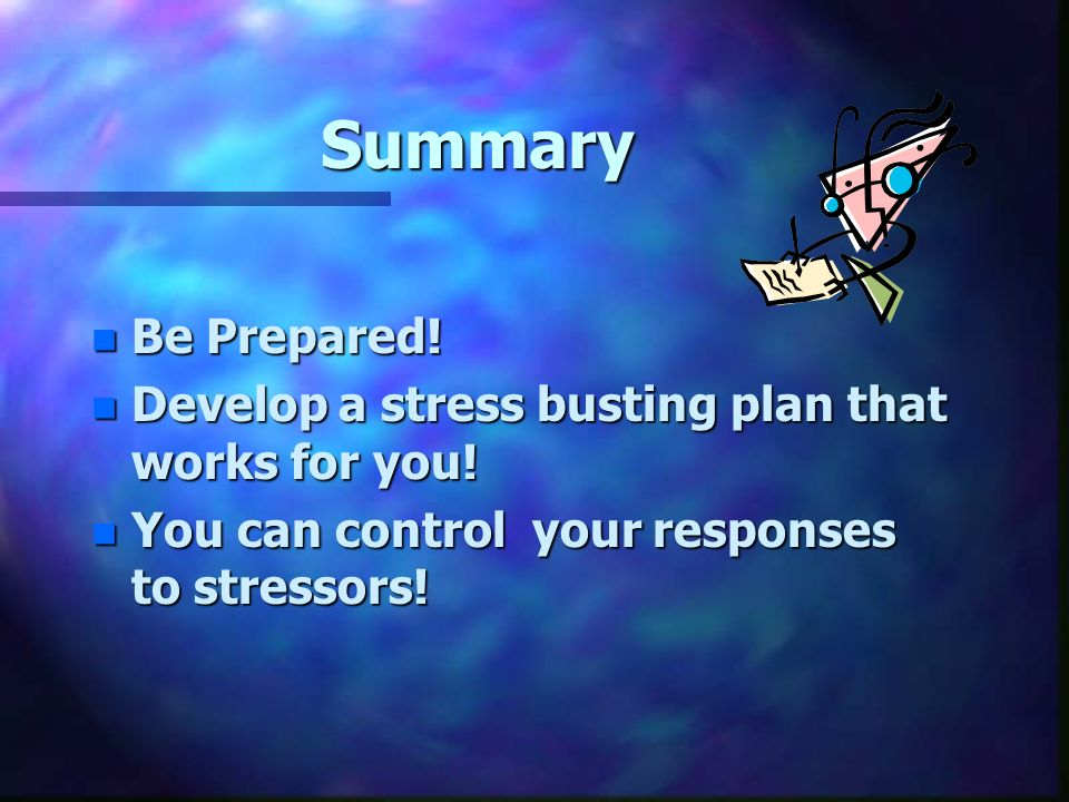 Summary n Be Prepared. n Develop a stress busting plan that works for you.