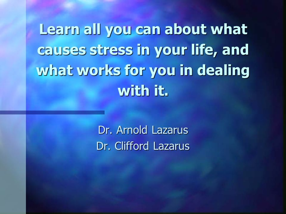 Learn all you can about what causes stress in your life, and what works for you in dealing with it.