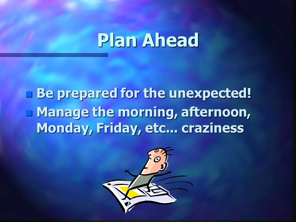 Plan Ahead n Be prepared for the unexpected.