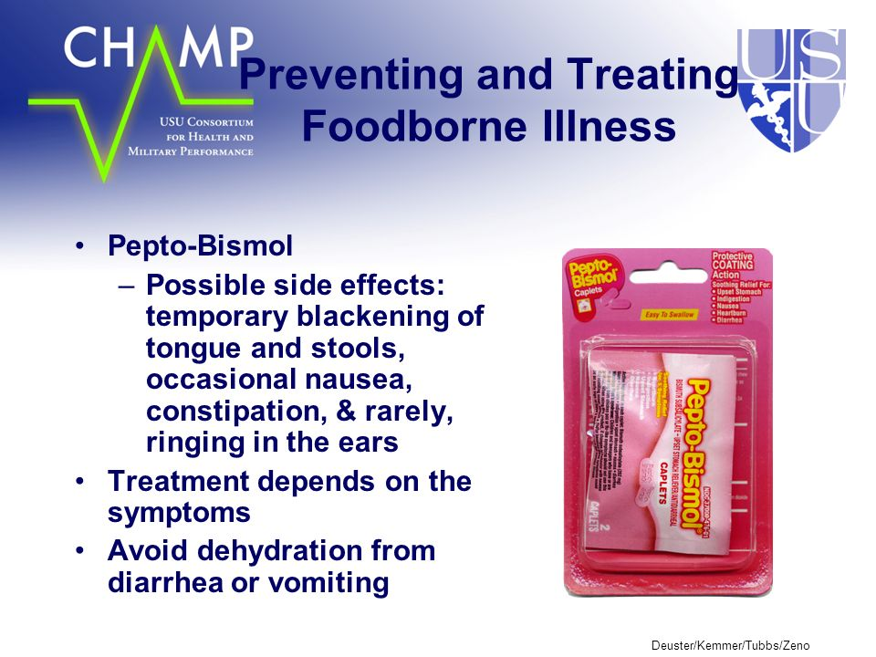 Deuster/Kemmer/Tubbs/Zeno Preventing and Treating Foodborne Illness Pepto-Bismol –Possible side effects: temporary blackening of tongue and stools, occasional nausea, constipation, & rarely, ringing in the ears Treatment depends on the symptoms Avoid dehydration from diarrhea or vomiting