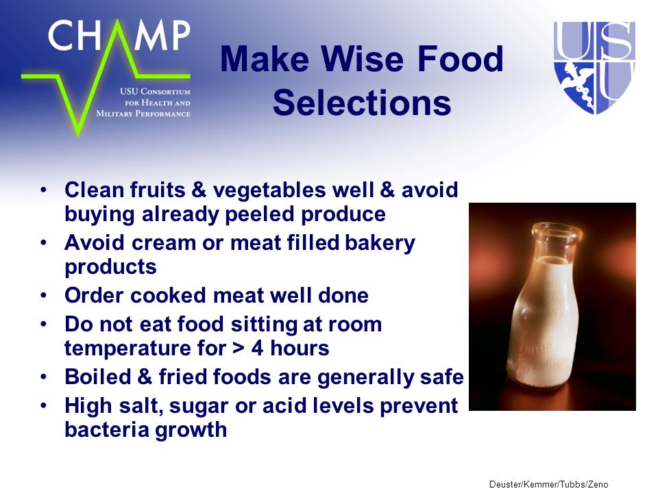 Deuster/Kemmer/Tubbs/Zeno Make Wise Food Selections Clean fruits & vegetables well & avoid buying already peeled produce Avoid cream or meat filled bakery products Order cooked meat well done Do not eat food sitting at room temperature for > 4 hours Boiled & fried foods are generally safe High salt, sugar or acid levels prevent bacteria growth