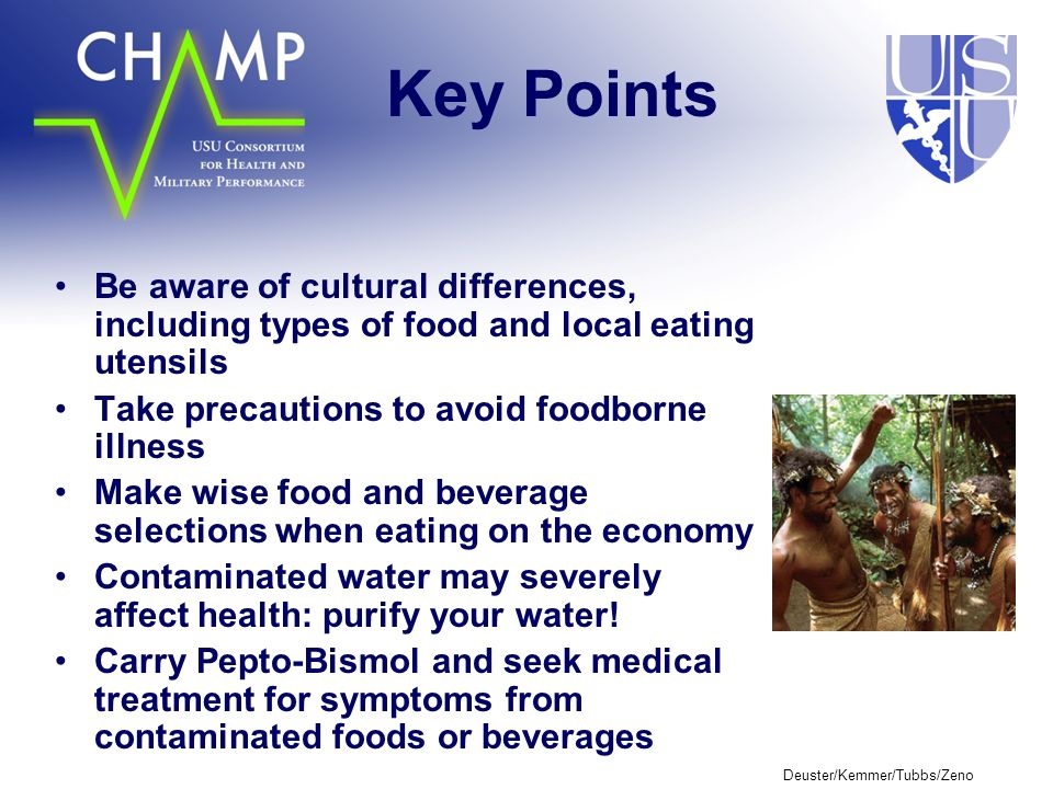 Deuster/Kemmer/Tubbs/Zeno Key Points Be aware of cultural differences, including types of food and local eating utensils Take precautions to avoid foodborne illness Make wise food and beverage selections when eating on the economy Contaminated water may severely affect health: purify your water.