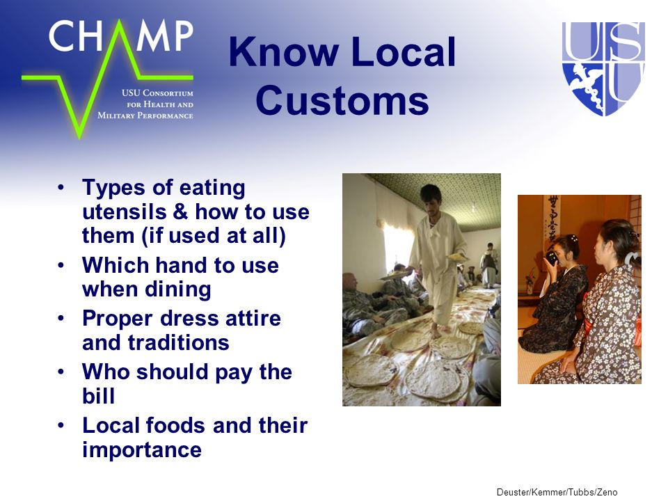 Deuster/Kemmer/Tubbs/Zeno Know Local Customs Types of eating utensils & how to use them (if used at all) Which hand to use when dining Proper dress attire and traditions Who should pay the bill Local foods and their importance